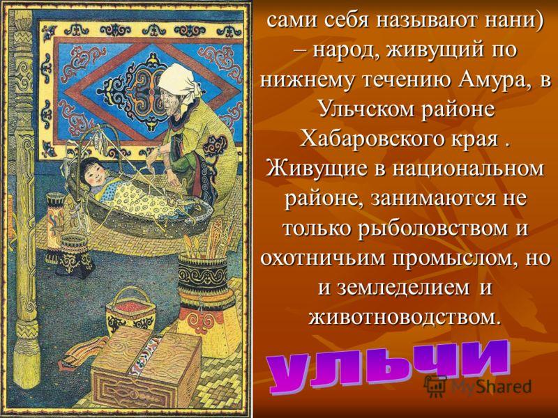 сами себя называют нани) – народ, живущий по нижнему течению Амура, в Ульчском районе Хабаровского края. Живущие в национальном районе, занимаются не только рыболовством и охотничьим промыслом, но и земледелием и животноводством.