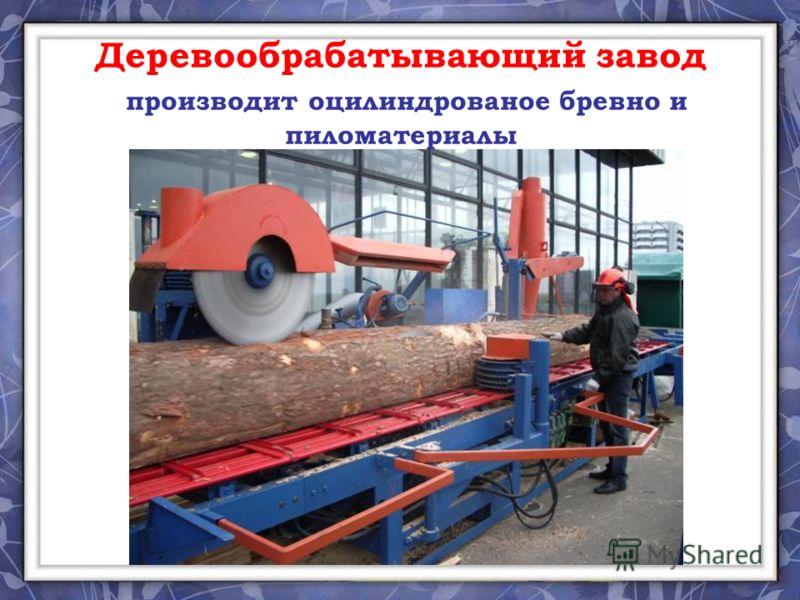 Деревообрабатывающий завод производит оцилиндрованое бревно и пиломатериалы