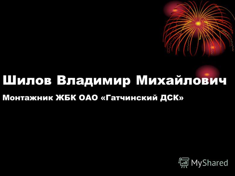 Шилов Владимир Михайлович Монтажник ЖБК ОАО «Гатчинский ДСК»