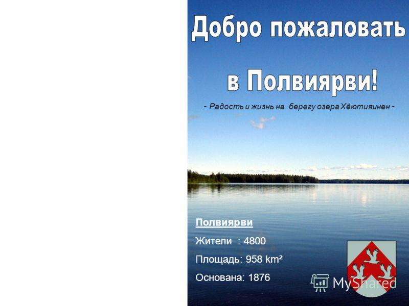 Полвиярви Жители : 4800 Площадь: 958 km² Основана: 1876 - Радость и жизнь на берегу озера Хёютияинен -