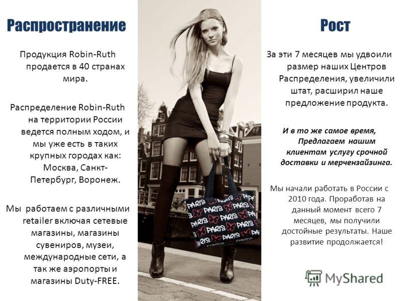 Распространение Продукция Robin-Ruth продается в 40 странах мира. Распределение Robin-Ruth на территории России ведется полным ходом, и мы уже есть в таких крупных городах как: Москва, Санкт- Петербург, Воронеж. Мы работаем с различными retailer вклю