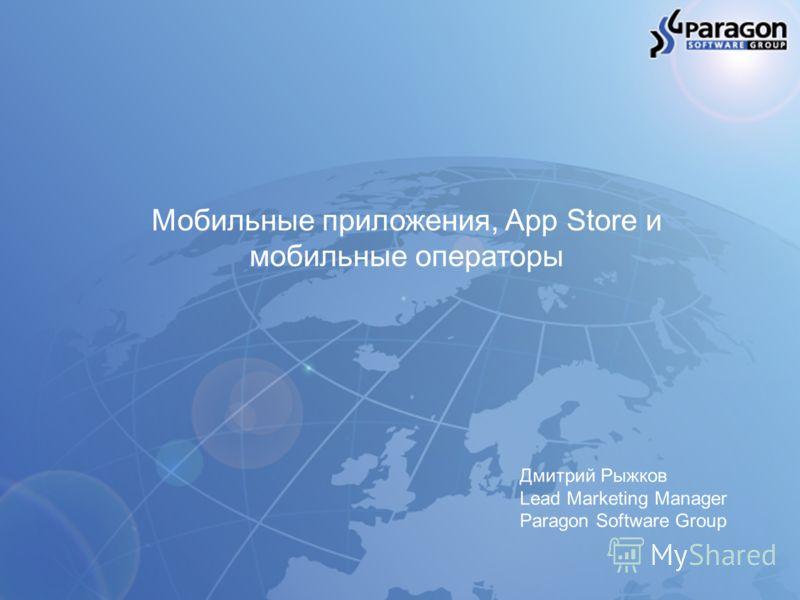 Мобильные приложения, App Store и мобильные операторы Дмитрий Рыжков Lead Marketing Manager Paragon Software Group