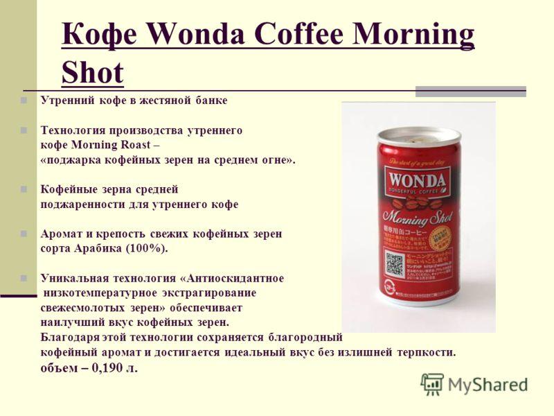 Кофе Wonda Coffee Morning Shot Утренний кофе в жестяной банке Технология производства утреннего кофе Morning Roast – «поджарка кофейных зерен на среднем огне». Кофейные зерна средней поджаренности для утреннего кофе Аромат и крепость свежих кофейных