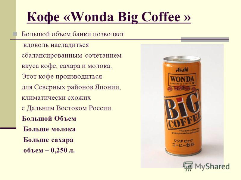 Кофе «Wonda Big Coffee » Большой объем банки позволяет вдоволь насладиться сбалансированным сочетанием вкуса кофе, сахара и молока. Этот кофе производиться для Северных районов Японии, климатически схожих с Дальним Востоком России. Большой Объем Боль