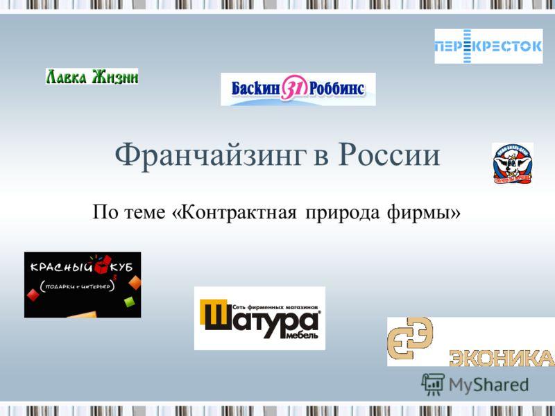 Франчайзинг в России По теме «Контрактная природа фирмы»