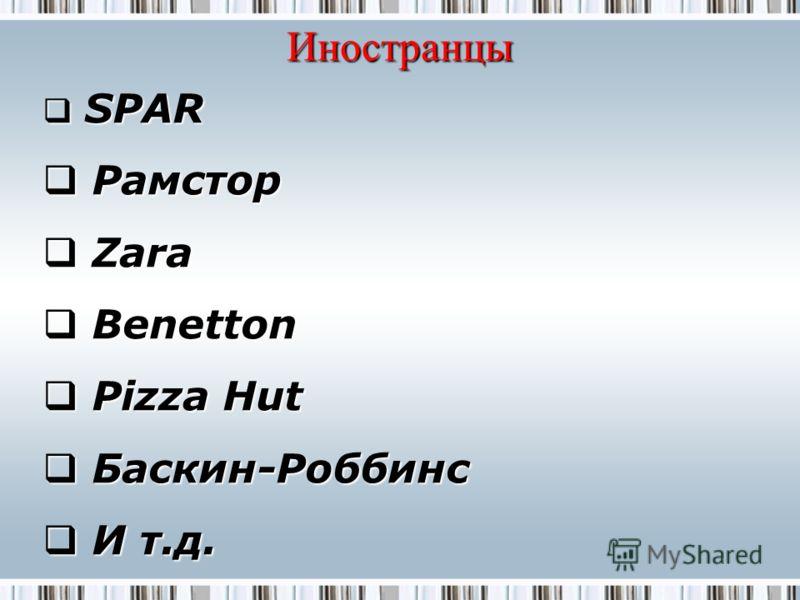 Иностранцы SPAR SPAR Рамстор Рамстор Zara Zara Benetton Benetton Pizza Hut Pizza Hut Баскин-Роббинс Баскин-Роббинс И т.д. И т.д.