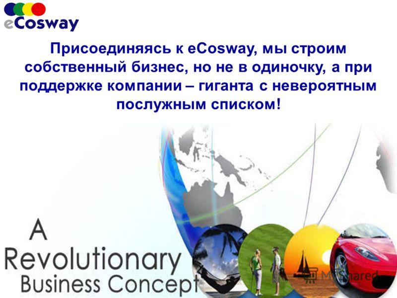Присоединяясь к eCosway, мы строим собственный бизнес, но не в одиночку, а при поддержке компании – гиганта с невероятным послужным списком!