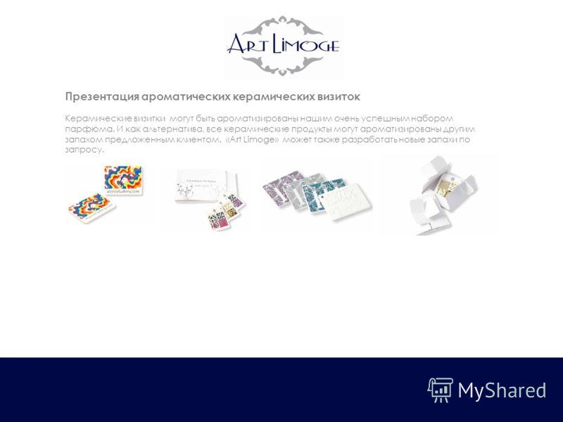 Презентация ароматических керамических визиток Керамические визитки могут быть ароматизированы нашим очень успешным набором парфюма. И как альтернатива, все керамические продукты могут ароматизированы другим запахом предложенным клиентом. «Art Limoge