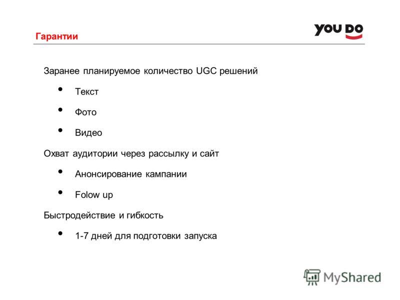 Гарантии Заранее планируемое количество UGC решений Текст Фото Видео Охват аудитории через рассылку и сайт Анонсирование кампании Folow up Быстродействие и гибкость 1-7 дней для подготовки запуска