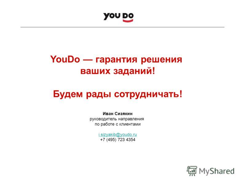 YouDo гарантия решения ваших заданий! Будем рады сотрудничать! Иван Сизякин руководитель направления по работе с клиентами i.sizyakib@youdo.ru i.sizyakib@youdo.ru +7 (495) 723 4354