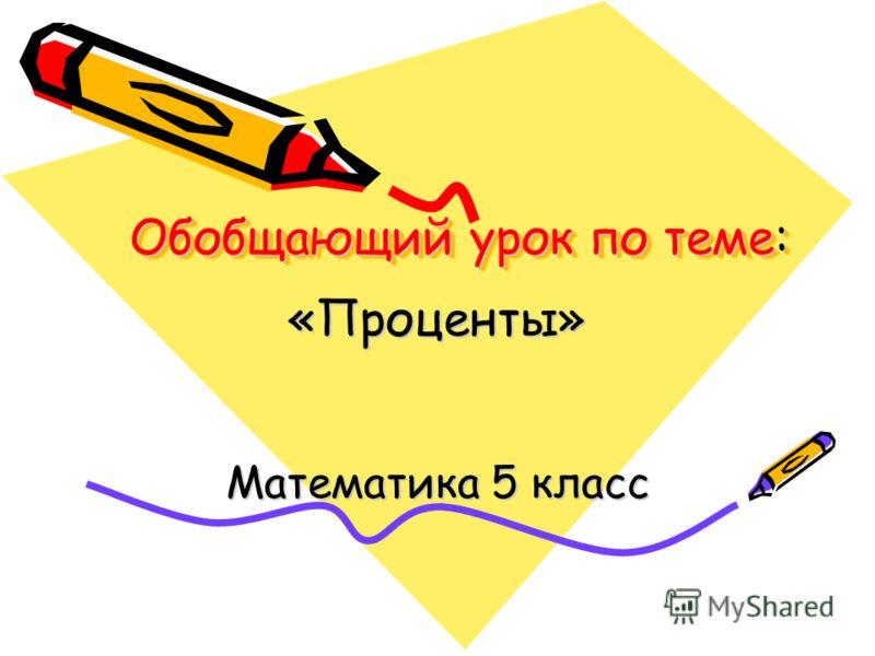 Обобщающий урок по теме: «Проценты» Математика 5 класс