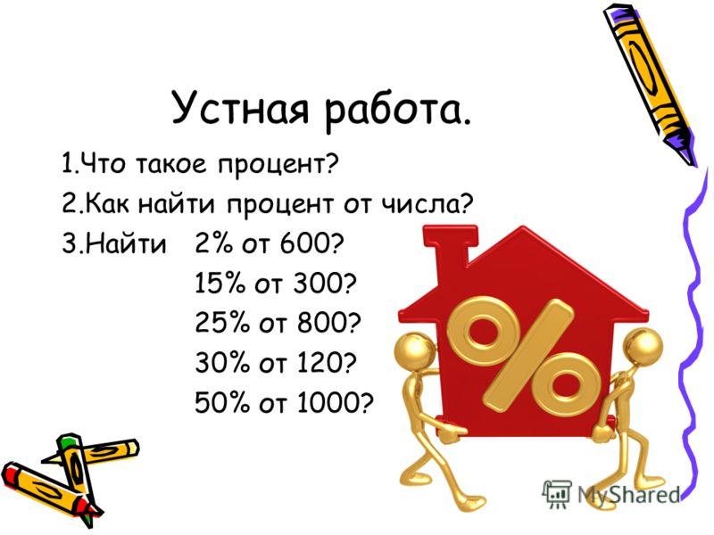 Устная работа. 1.Что такое процент? 2.Как найти процент от числа? 3.Найти 2% от 600? 15% от 300? 25% от 800? 30% от 120? 50% от 1000?