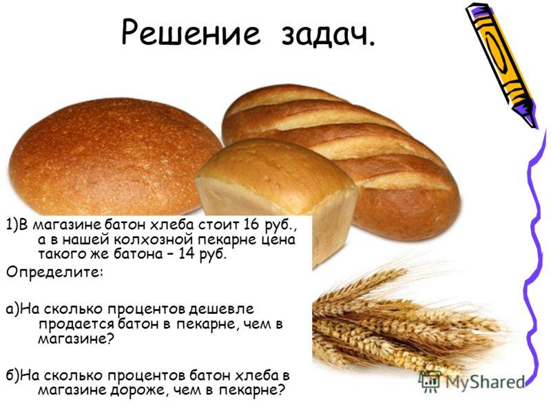 Решение задач. 1)В магазине батон хлеба стоит 16 руб., а в нашей колхозной пекарне цена такого же батона – 14 руб. Определите: а)На сколько процентов дешевле продается батон в пекарне, чем в магазине? б)На сколько процентов батон хлеба в магазине дор