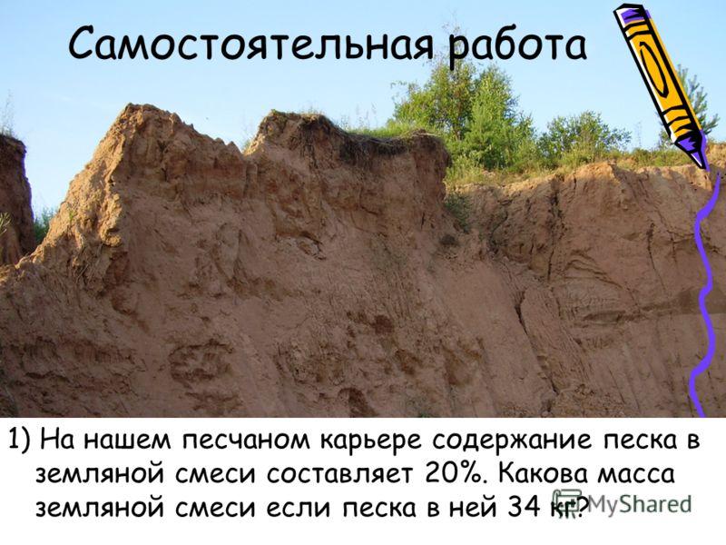 Самостоятельная работа 1) На нашем песчаном карьере содержание песка в земляной смеси составляет 20%. Какова масса земляной смеси если песка в ней 34 кг?