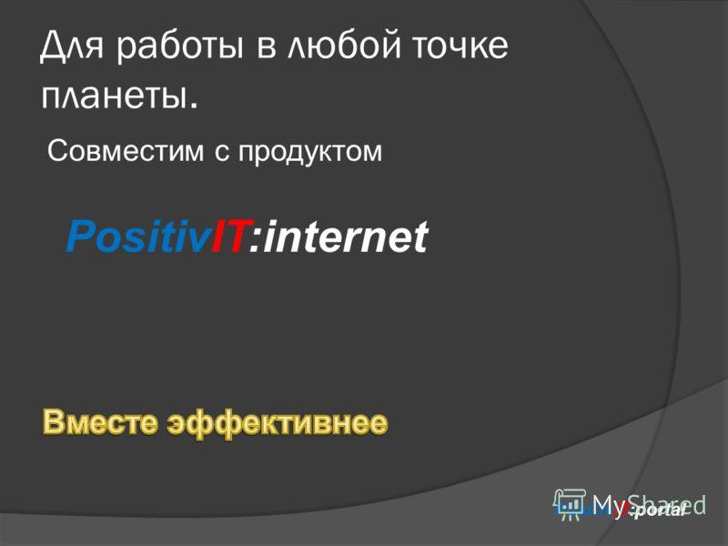 Для работы в любой точке планеты. Совместим с продуктом PositivIT:portal PositivIT:internet
