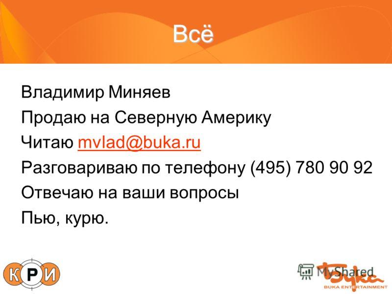 Всё Владимир Миняев Продаю на Северную Америку Читаю mvlad@buka.rumvlad@buka.ru Разговариваю по телефону (495) 780 90 92 Отвечаю на ваши вопросы Пью, курю.