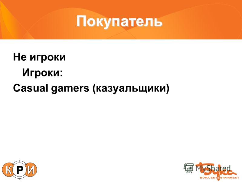 Покупатель Не игроки Игроки: Casual gamers (казуальщики)