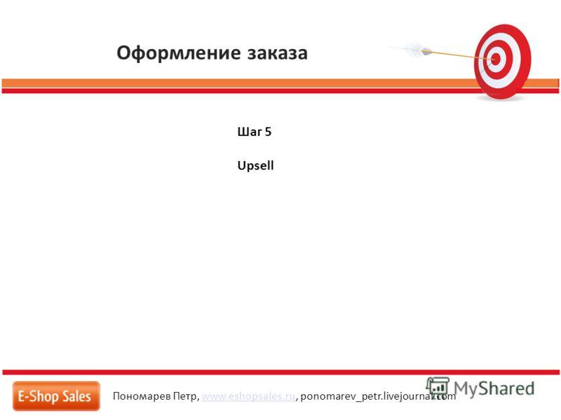 Оформление заказа Пономарев Петр, www.eshopsales.ru, ponomarev_petr.livejournal.comwww.eshopsales.ru Шаг 5 Upsell