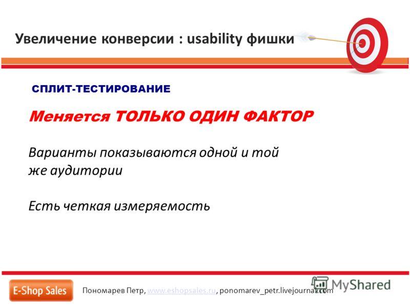 Увеличение конверсии : usability фишки Пономарев Петр, www.eshopsales.ru, ponomarev_petr.livejournal.comwww.eshopsales.ru СПЛИТ-ТЕСТИРОВАНИЕ Меняется ТОЛЬКО ОДИН ФАКТОР Варианты показываются одной и той же аудитории Есть четкая измеряемость
