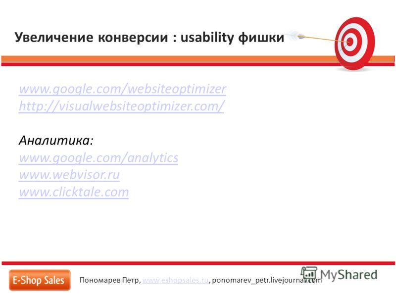 Увеличение конверсии : usability фишки Пономарев Петр, www.eshopsales.ru, ponomarev_petr.livejournal.comwww.eshopsales.ru www.google.com/websiteoptimizer http://visualwebsiteoptimizer.com/ Аналитика: www.google.com/analytics www.webvisor.ru www.click