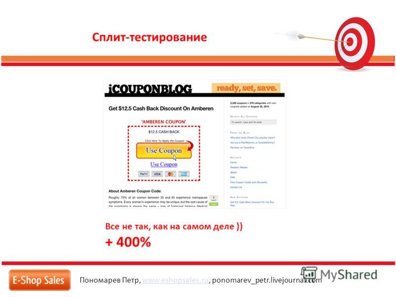 Сплит-тестирование Пономарев Петр, www.eshopsales.ru, ponomarev_petr.livejournal.comwww.eshopsales.ru Все не так, как на самом деле )) + 400%