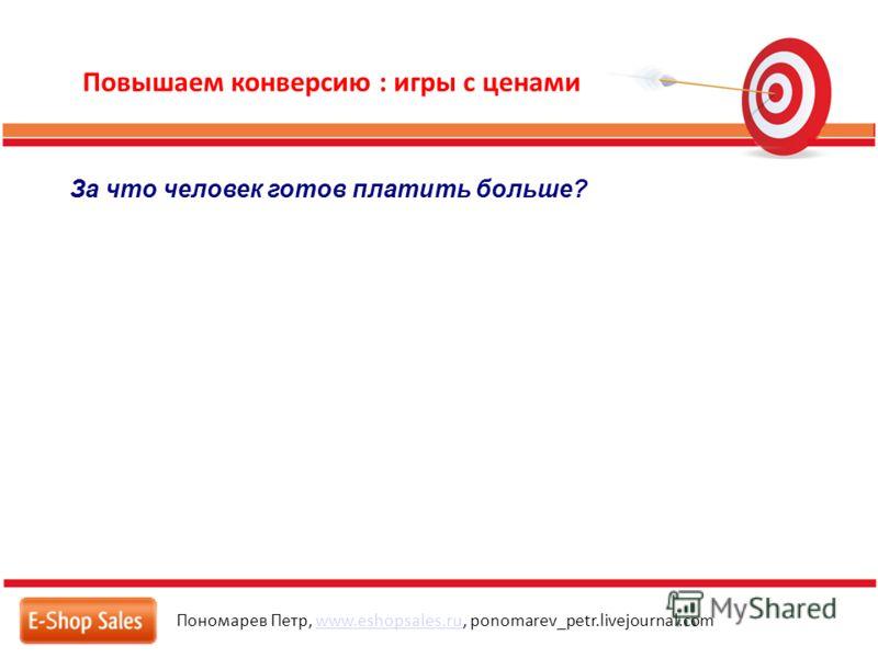 Повышаем конверсию : игры с ценами Пономарев Петр, www.eshopsales.ru, ponomarev_petr.livejournal.comwww.eshopsales.ru За что человек готов платить больше?