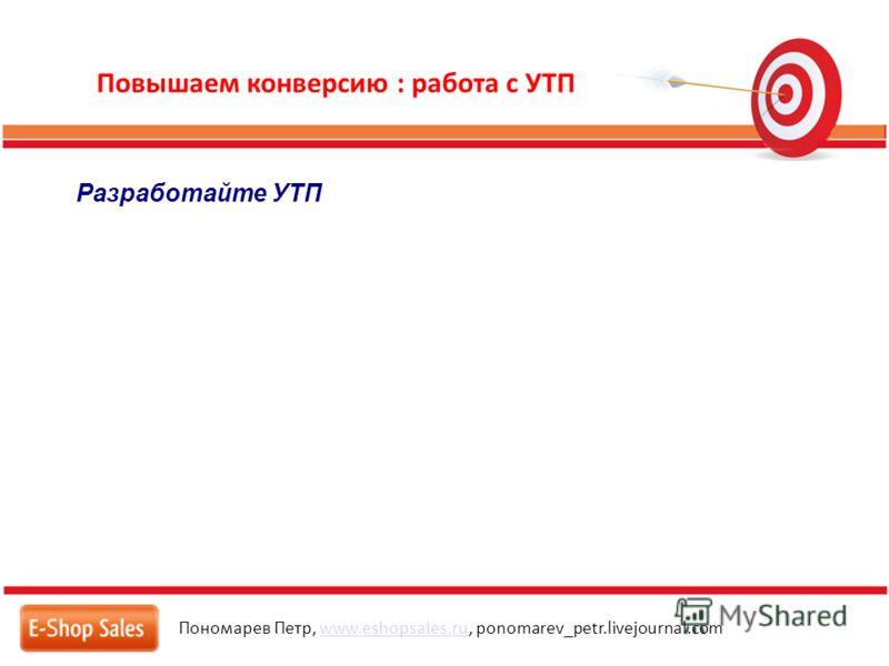 Повышаем конверсию : работа с УТП Пономарев Петр, www.eshopsales.ru, ponomarev_petr.livejournal.comwww.eshopsales.ru Разработайте УТП