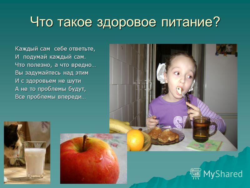 Что такое здоровое питание? Каждый сам себе ответьте, И подумай каждый сам. Что полезно, а что вредно… Вы задумайтесь над этим И с здоровьем не шути А не то проблемы будут, Все проблемы впереди…