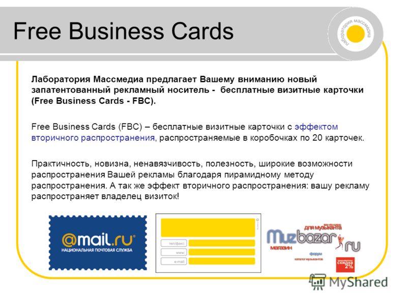 Лаборатория Массмедиа предлагает Вашему вниманию новый запатентованный рекламный носитель - бесплатные визитные карточки (Free Business Cards - FBC). Free Business Cards (FBC) – бесплатные визитные карточки с эффектом вторичного распространения, расп