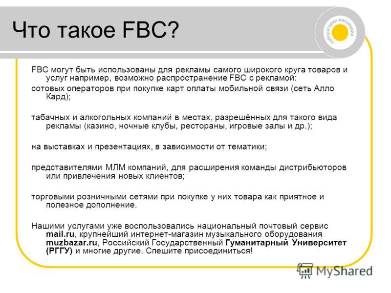 Что такое FBC? FBC могут быть использованы для рекламы самого широкого круга товаров и услуг например, возможно распространение FBC с рекламой: сотовых операторов при покупке карт оплаты мобильной связи (сеть Алло Кард); табачных и алкогольных компан
