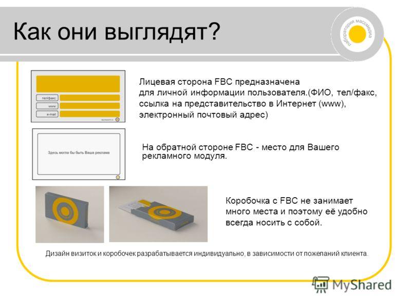 Как они выглядят? Лицевая сторона FBC предназначена для личной информации пользователя.(ФИО, тел/факс, ссылка на представительство в Интернет (www), электронный почтовый адрес) На обратной стороне FBC - место для Вашего рекламного модуля. Коробочка с