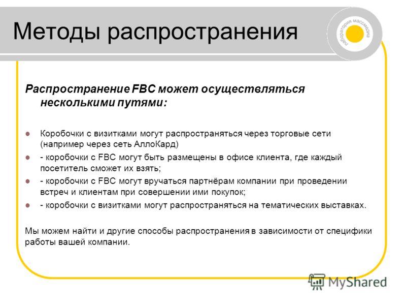 Методы распространения Распространение FBC может осуществляться несколькими путями: Коробочки с визитками могут распространяться через торговые сети (например через сеть АллоКард) - коробочки с FBC могут быть размещены в офисе клиента, где каждый пос