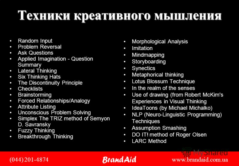 (044) 201-4874 www.brandaid.com.ua Техники креативного мышления Random Input Problem Reversal Ask Questions Applied Imagination - Question Summary Lateral Thinking Six Thinking Hats The Discontinuity Principle Checklists Brainstorming Forced Relation