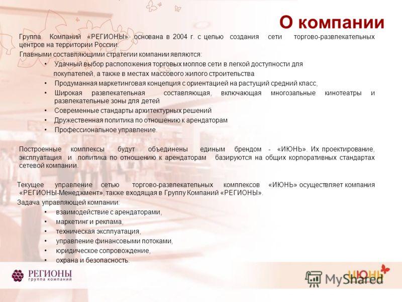 О компании Группа Компаний «РЕГИОНЫ» основана в 2004 г. с целью создания сети торгово-развлекательных центров на территории России. Главными составляющими стратегии компании являются: Удачный выбор расположения торговых моллов сети в легкой доступнос