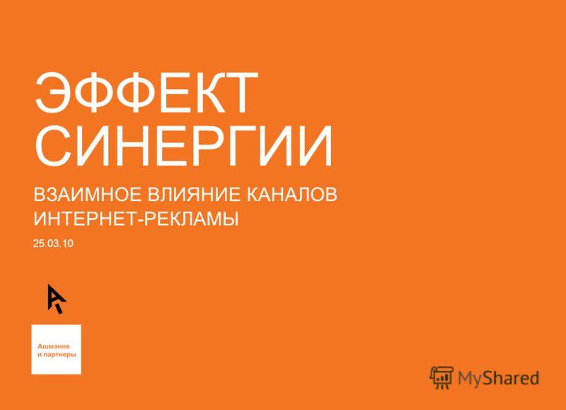25.03.10 ЭФФЕКТ СИНЕРГИИ ВЗАИМНОЕ ВЛИЯНИЕ КАНАЛОВ ИНТЕРНЕТ-РЕКЛАМЫ