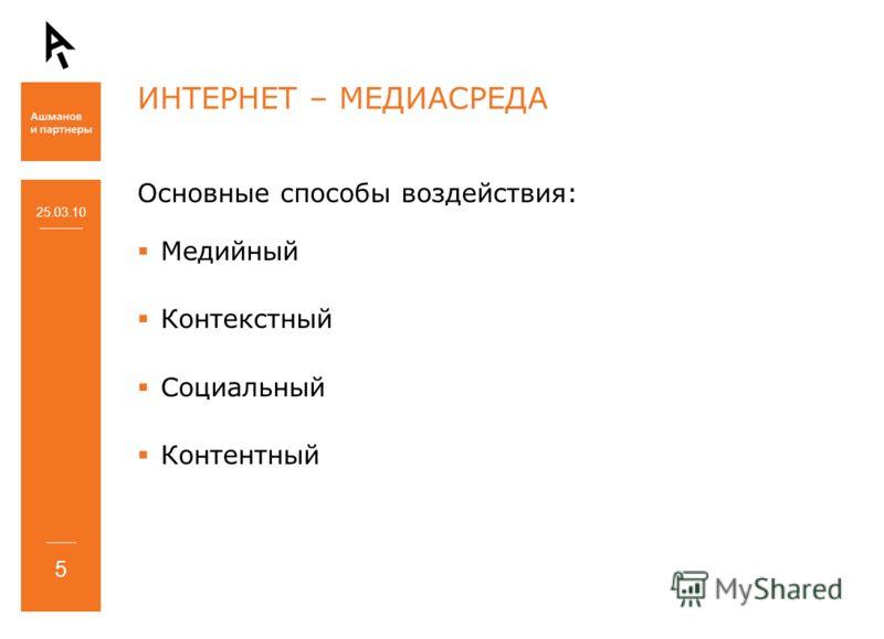 ИНТЕРНЕТ – МЕДИАСРЕДА Основные способы воздействия: Медийный Контекстный Социальный Контентный 25.03.10 5