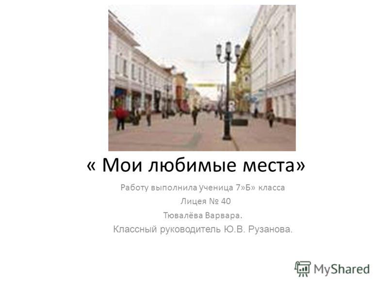 « Мои любимые места» Работу выполнила у ченица 7»Б» класса Лицея 40 Тювалёва Варвара. Классный руководитель Ю.В. Рузанова.