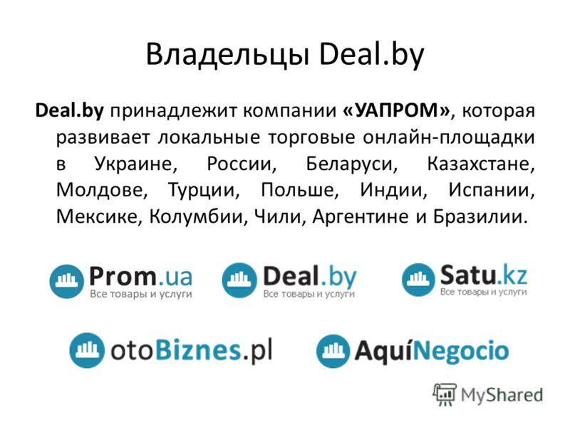 Владельцы Deal.by Deal.by принадлежит компании «УАПРОМ», которая развивает локальные торговые онлайн-площадки в Украине, России, Беларуси, Казахстане, Молдове, Турции, Польше, Индии, Испании, Мексике, Колумбии, Чили, Аргентине и Бразилии.