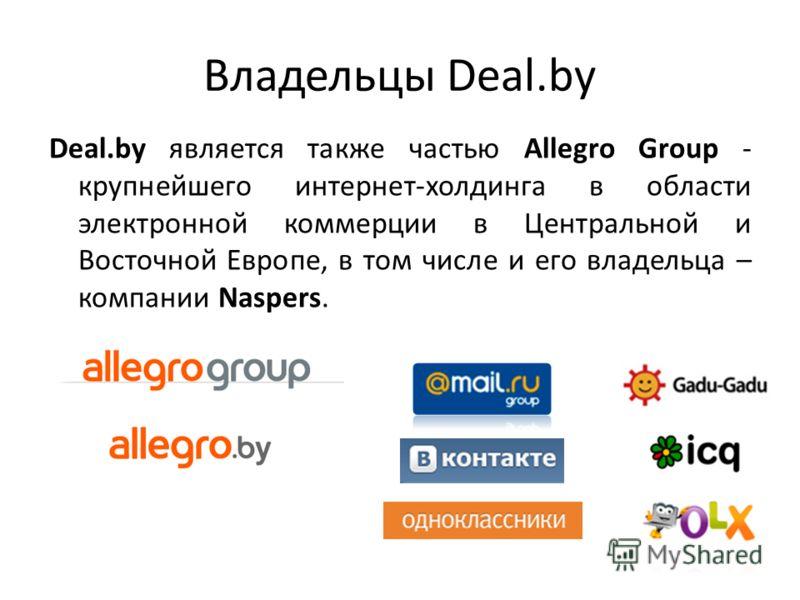 Владельцы Deal.by Deal.by является также частью Allegro Group - крупнейшего интернет-холдинга в области электронной коммерции в Центральной и Восточной Европе, в том числе и его владельца – компании Naspers.