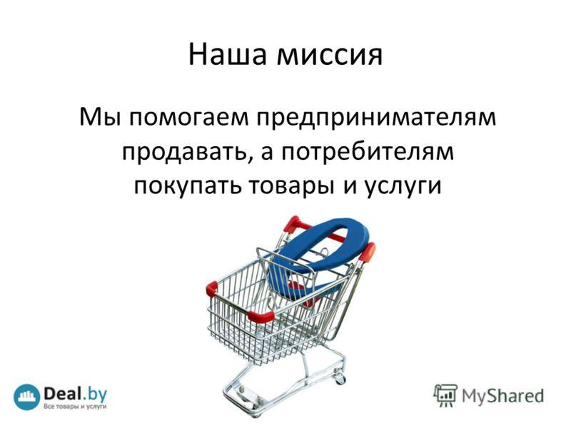 Мы помогаем предпринимателям продавать, а потребителям покупать товары и услуги в интернете Наша миссия