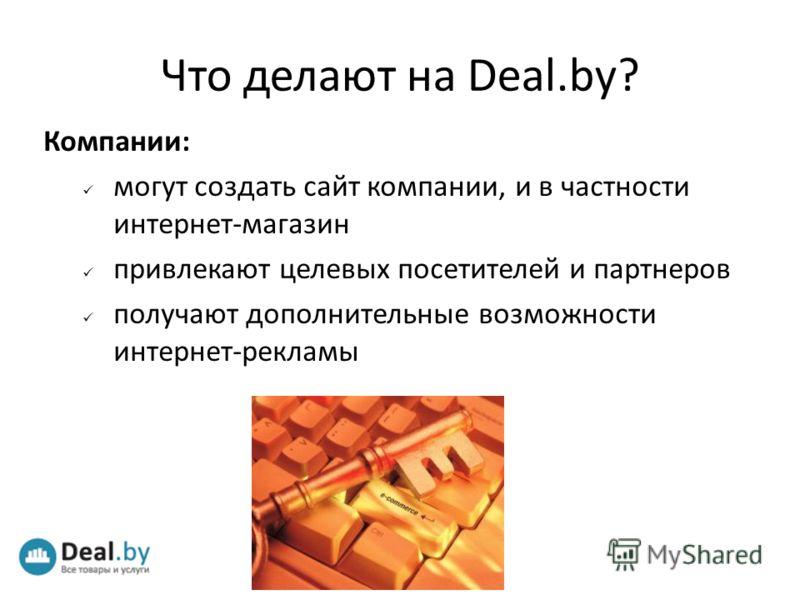 Компании: могут создать сайт компании, и в частности интернет-магазин привлекают целевых посетителей и партнеров получают дополнительные возможности интернет-рекламы Что делают на Deal.by?