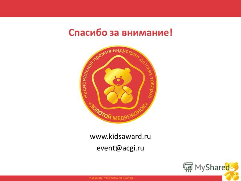 Название презентации и автор Спасибо за внимание! www.kidsaward.ru event@acgi.ru