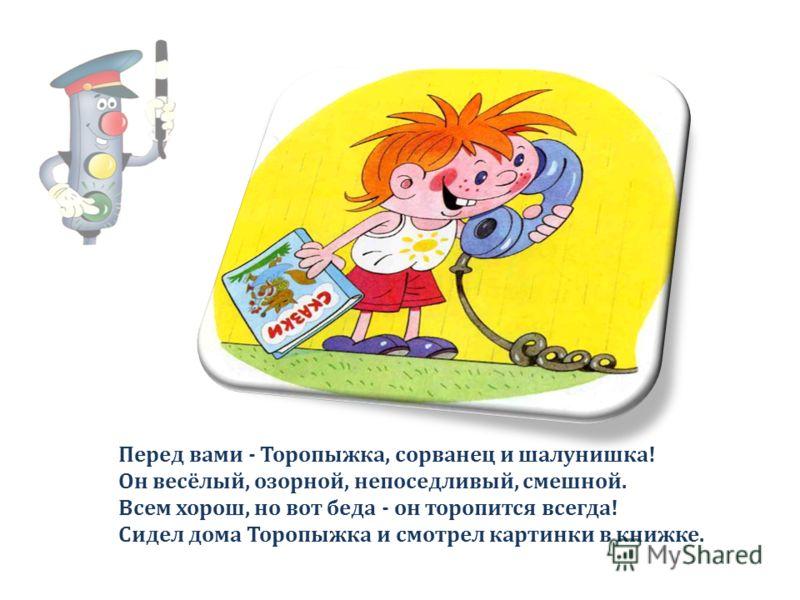 Перед вами - Торопыжка, сорванец и шалунишка! Он весёлый, озорной, непоседливый, смешной. Всем хорош, но вот беда - он торопится всегда! Сидел дома Торопыжка и смотрел картинки в книжке.