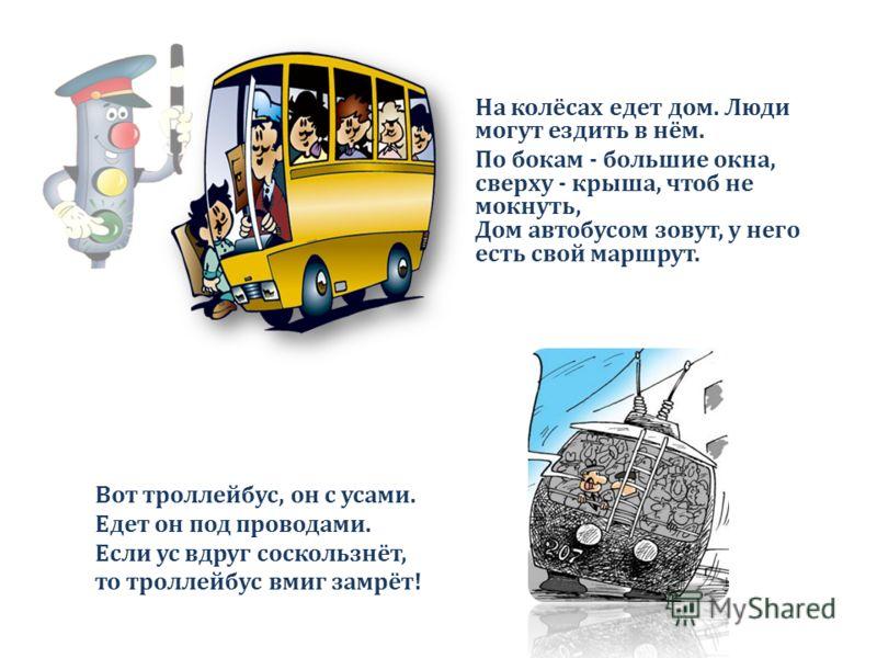 На колёсах едет дом. Люди могут ездить в нём. По бокам - большие окна, сверху - крыша, чтоб не мокнуть, Дом автобусом зовут, у него есть свой маршрут. Вот троллейбус, он с усами. Едет он под проводами. Если ус вдруг соскользнёт, то троллейбус вмиг за