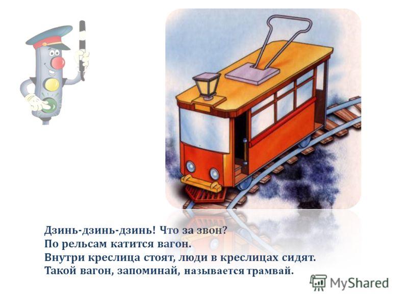 Дзинь-дзинь-дзинь! Что за звон? По рельсам катится вагон. Внутри креслица стоят, люди в креслицах сидят. Такой вагон, запоминай, называется трамвай.
