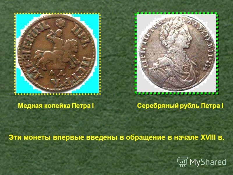 Медная копейка Петра IСеребряный рубль Петра I Эти монеты впервые введены в обращение в начале XVIII в.