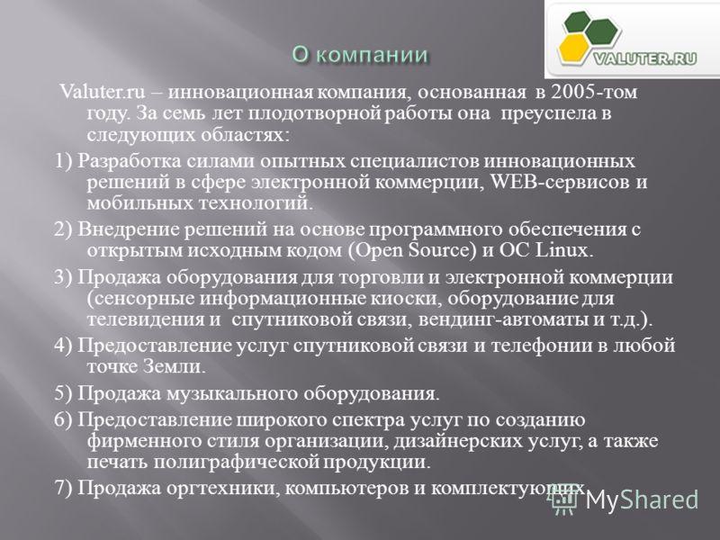 Valuter.ru – инновационная компания, основанная в 2005- том году. За семь лет плодотворной работы она преуспела в следующих областях : 1) Разработка силами опытных специалистов инновационных решений в сфере электронной коммерции, WEB- сервисов и моби