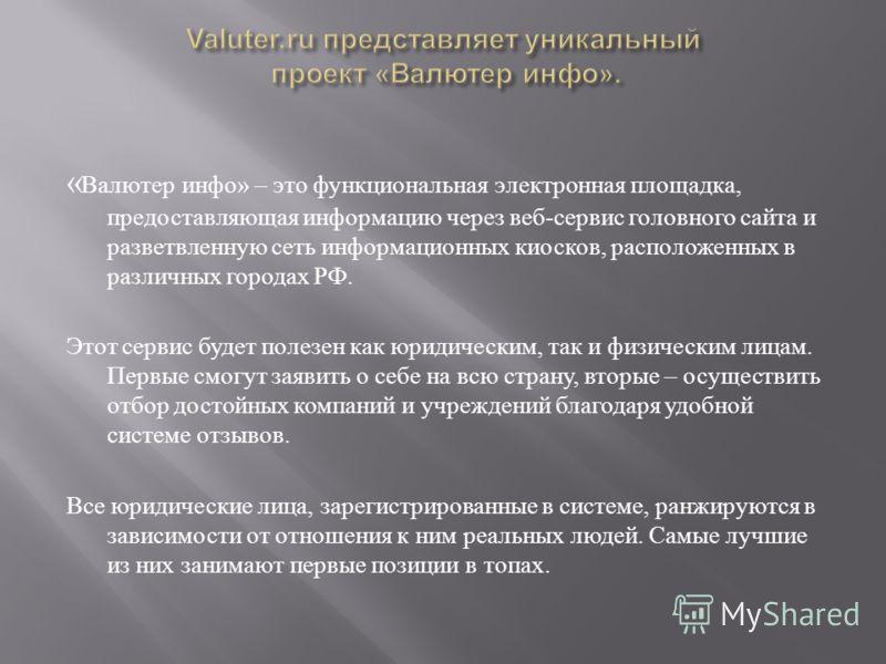 « Валютер инфо » – это функциональная электронная площадка, предоставляющая информацию через веб - сервис головного сайта и разветвленную сеть информационных киосков, расположенных в различных городах РФ. Этот сервис будет полезен как юридическим, та