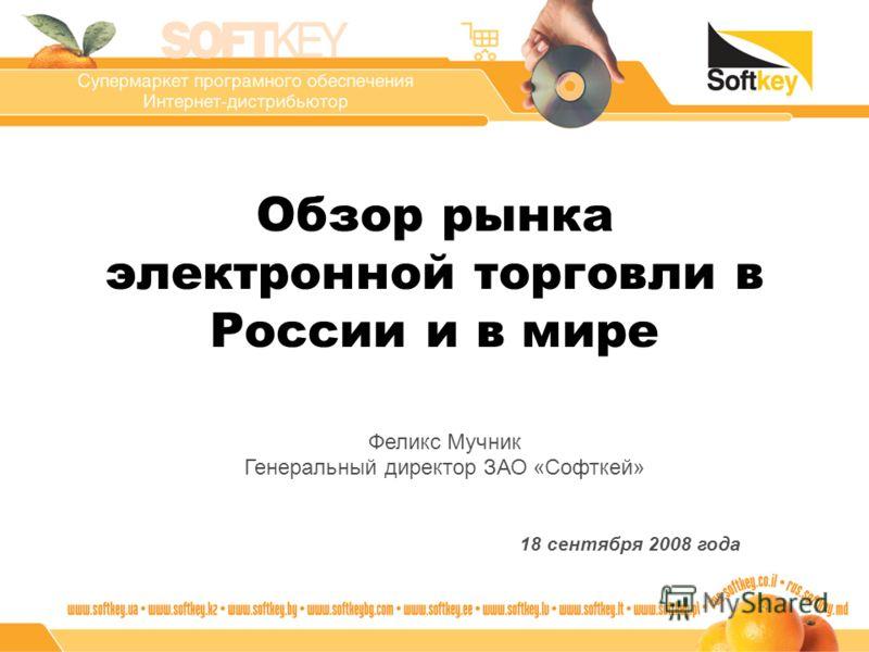 Обзор рынка электронной торговли в России и в мире Феликс Мучник Генеральный директор ЗАО «Софткей» 18 сентября 2008 года