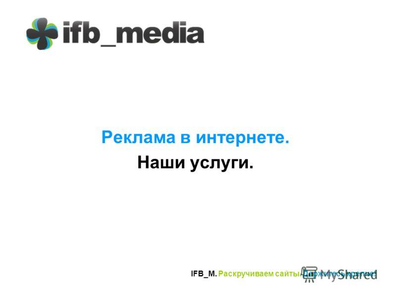 IFB_M. Раскручиваем сайты. Держитесь крепче! Реклама в интернете. Наши услуги.